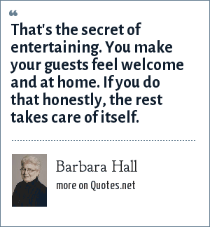 Barbara Hall: That's the secret of entertaining. You make your guests feel welcome and at home. If you do that honestly, the rest takes care of itself.