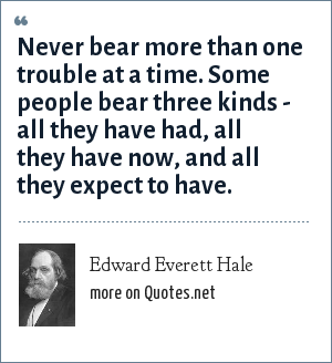 Edward Everett Hale: Never bear more than one trouble at a time. Some people bear three kinds - all they have had, all they have now, and all they expect to have.