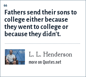 L. L. Henderson: Fathers send their sons to college either because they went to college or because they didn't.