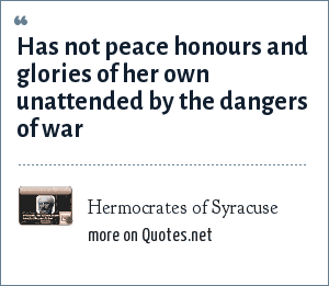 Hermocrates of Syracuse: Has not peace honours and glories of her own unattended by the dangers of war