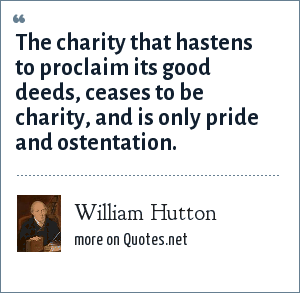 William Hutton: The charity that hastens to proclaim its good deeds, ceases to be charity, and is only pride and ostentation.