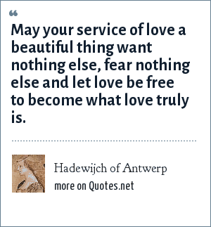 Hadewijch of Antwerp: May your service of love a beautiful thing want nothing else, fear nothing else and let love be free to become what love truly is.