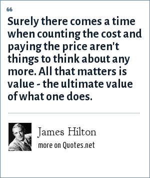 James Hilton: Surely there comes a time when counting the cost and paying the price aren't things to think about any more. All that matters is value - the ultimate value of what one does.