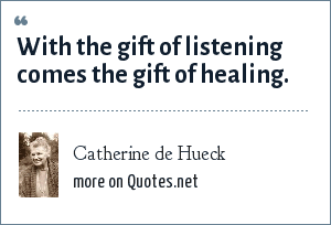 Catherine de Hueck: With the gift of listening comes the gift of healing.