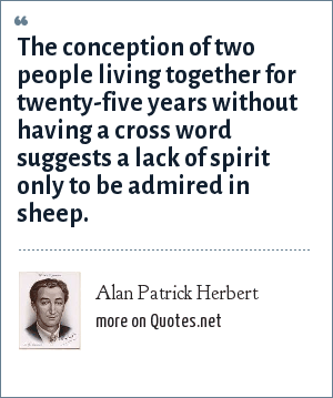 Alan Patrick Herbert: The conception of two people living together for twenty-five years without having a cross word suggests a lack of spirit only to be admired in sheep.