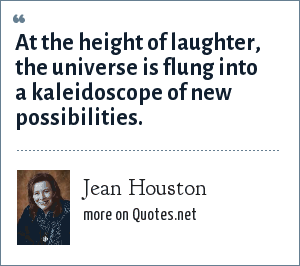 Jean Houston: At the height of laughter, the universe is flung into a kaleidoscope of new possibilities.