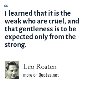 Leo Rosten: I learned that it is the weak who are cruel, and that gentleness is to be expected only from the strong.