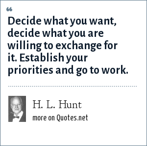 H. L. Hunt: Decide what you want, decide what you are willing to exchange for it. Establish your priorities and go to work.