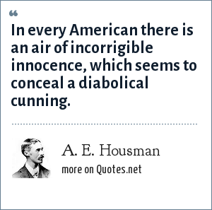 A. E. Housman: In every American there is an air of incorrigible innocence, which seems to conceal a diabolical cunning.