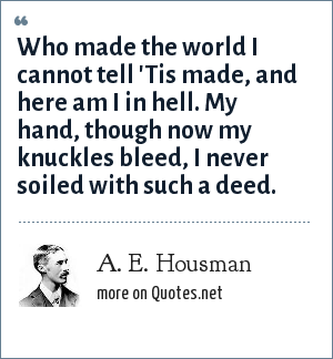 A. E. Housman: Who made the world I cannot tell 'Tis made, and here am I in hell. My hand, though now my knuckles bleed, I never soiled with such a deed.