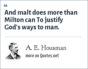 A. E. Housman: And malt does more than Milton can To justify God's ways to man.