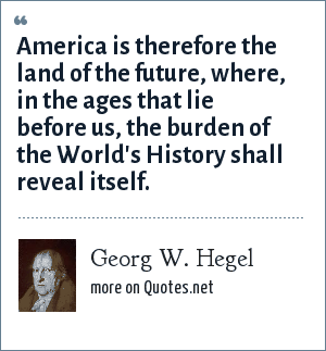 Georg W. Hegel: America is therefore the land of the future, where, in the ages that lie before us, the burden of the World's History shall reveal itself.