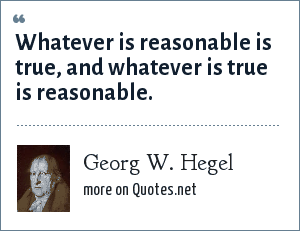 Georg W. Hegel: Whatever is reasonable is true, and whatever is true is reasonable.