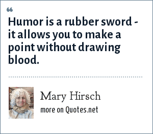 Mary Hirsch: Humor is a rubber sword - it allows you to make a point without drawing blood.