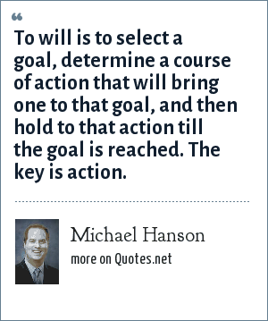 Michael Hanson: To will is to select a goal, determine a course of action that will bring one to that goal, and then hold to that action till the goal is reached. The key is action.