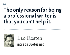 Leo Rosten: The only reason for being a professional writer is that you can't help it.