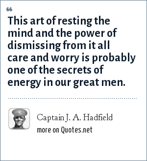Captain J. A. Hadfield: This art of resting the mind and the power of dismissing from it all care and worry is probably one of the secrets of energy in our great men.