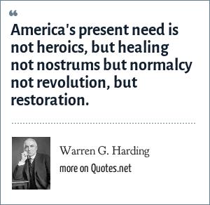 Warren G. Harding: America's present need is not heroics, but healing not nostrums but normalcy not revolution, but restoration.