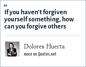 Dolores Huerta: If you haven't forgiven yourself something, how can you forgive others