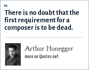 Arthur Honegger: There is no doubt that the first requirement for a composer is to be dead.