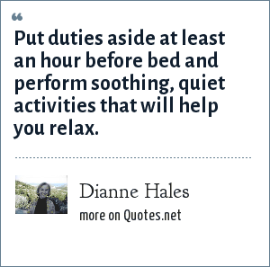 Dianne Hales: Put duties aside at least an hour before bed and perform soothing, quiet activities that will help you relax.