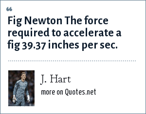 J. Hart: Fig Newton The force required to accelerate a fig 39.37 inches per sec.