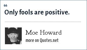 Moe Howard: Only fools are positive.