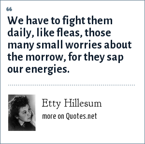 Etty Hillesum: We have to fight them daily, like fleas, those many small worries about the morrow, for they sap our energies.