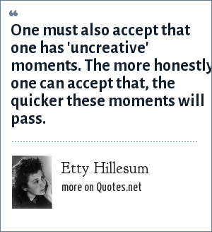 Etty Hillesum: One must also accept that one has 'uncreative' moments. The more honestly one can accept that, the quicker these moments will pass.