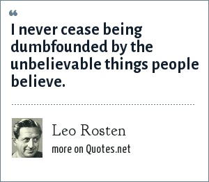 Leo Rosten: I never cease being dumbfounded by the unbelievable things people believe.