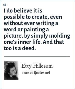 Etty Hillesum: I do believe it is possible to create, even without ever writing a word or painting a picture, by simply molding one's inner life. And that too is a deed.