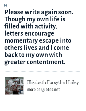 Elizabeth Forsythe Hailey: Please write again soon. Though my own life is filled with activity, letters encourage momentary escape into others lives and I come back to my own with greater contentment.
