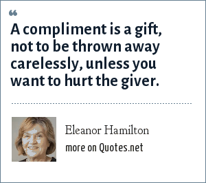 Eleanor Hamilton: A compliment is a gift, not to be thrown away carelessly, unless you want to hurt the giver.