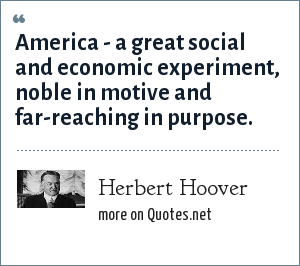 Herbert Hoover: America - a great social and economic experiment, noble in motive and far-reaching in purpose.