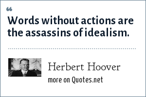 Herbert Hoover: Words without actions are the assassins of idealism.