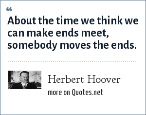 Herbert Hoover: About the time we think we can make ends meet, somebody moves the ends.