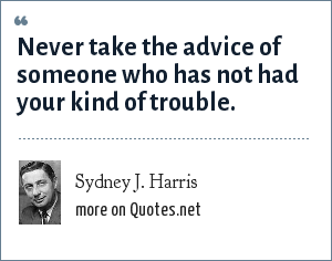 Sydney J. Harris: Never take the advice of someone who has not had your kind of trouble.