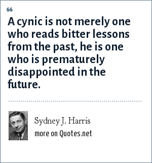 Sydney J. Harris: A cynic is not merely one who reads bitter lessons from the past, he is one who is prematurely disappointed in the future.