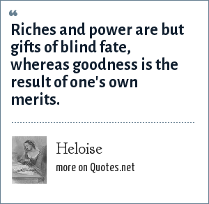 Heloise: Riches and power are but gifts of blind fate, whereas goodness is the result of one's own merits.