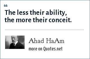 Ahad HaAm: The less their ability, the more their conceit.