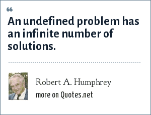 Robert A. Humphrey: An undefined problem has an infinite number of solutions.