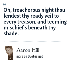 Aaron Hill: Oh, treacherous night thou lendest thy ready veil to every treason, and teeming mischief's beneath thy shade.