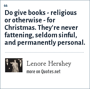 Lenore Hershey: Do give books - religious or otherwise - for Christmas. They're never fattening, seldom sinful, and permanently personal.