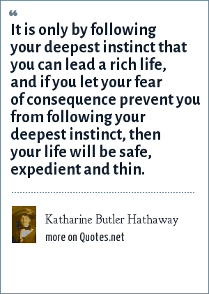 Katharine Butler Hathaway: It is only by following your deepest instinct that you can lead a rich life, and if you let your fear of consequence prevent you from following your deepest instinct, then your life will be safe, expedient and thin.
