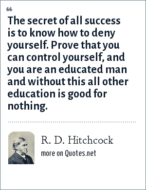 R. D. Hitchcock: The secret of all success is to know how to deny yourself. Prove that you can control yourself, and you are an educated man and without this all other education is good for nothing.