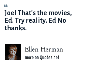 Ellen Herman: Joel That's the movies, Ed. Try reality. Ed No thanks.