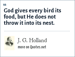 J. G. Holland: God gives every bird its food, but He does not throw it into its nest.