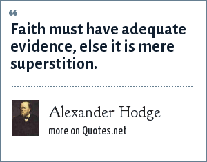 Alexander Hodge: Faith must have adequate evidence, else it is mere superstition.