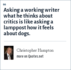 Christopher Hampton: Asking a working writer what he thinks about critics is like asking a lamppost how it feels about dogs.