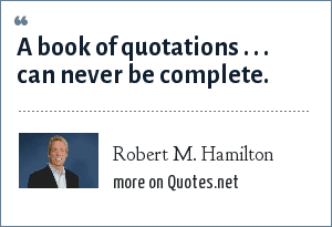 Robert M. Hamilton: A book of quotations . . . can never be complete.
